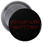 YOU DON'T HAVE WHAT IT TAKES - Customized Pinback Buttons