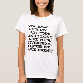 You don't like my attitude... and I don't like T-Shirt