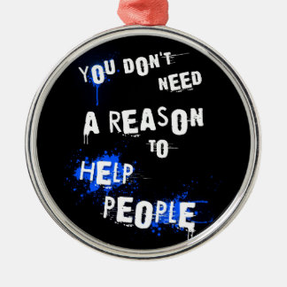 YOU DON'T NEED A REASON TO HELP PEOPLE urban quote Metal Ornament