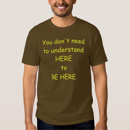 You don't need to understand here to be here-Men's Shirt