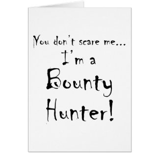 You don't scare me...Bounty Hunter Card