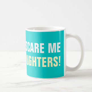 You don't scare me i have 2 daughters coffee mugs