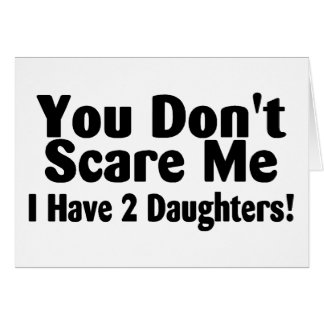 You Dont Scare Me I Have 2 Daughters Greeting Card