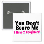 You Dont Scare Me I Have 2 Daughters Pinback Button
