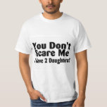 You Dont Scare Me I Have 2 Daughters Tees