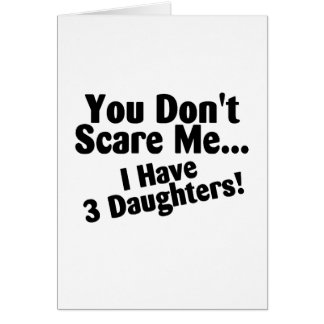 You Dont Scare Me I Have 3 Daughters Greeting Card