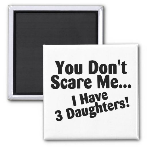 You Dont Scare Me I Have 3 Daughters 2 Inch Square Magnet