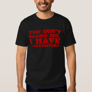 You Dont Scare Me I Have 3 Daughters T-shirts & Sh