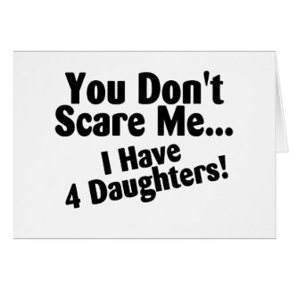 You Dont Scare Me I Have 4 Daughters Greeting Card