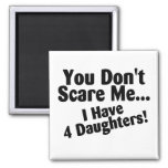You Dont Scare Me I Have 4 Daughters Fridge Magnets