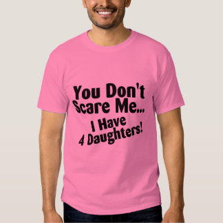 You Dont Scare Me I Have 4 Daughters T-shirts