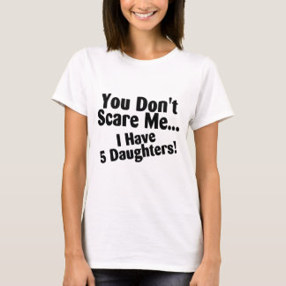 You Dont Scare Me I Have 5 Daughters T-Shirt