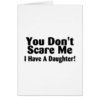 You Dont Scare Me I Have A Daughter Card