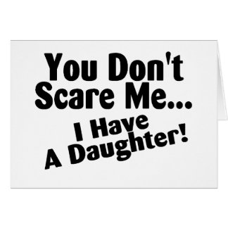 You Dont Scare Me I Have A Daughter Greeting Card