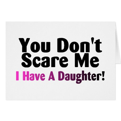 You Dont Scare Me I Have A Daughter Greeting Cards