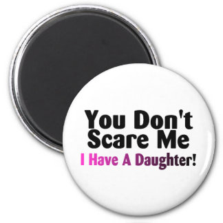 You Dont Scare Me I Have A Daughter Refrigerator Magnet