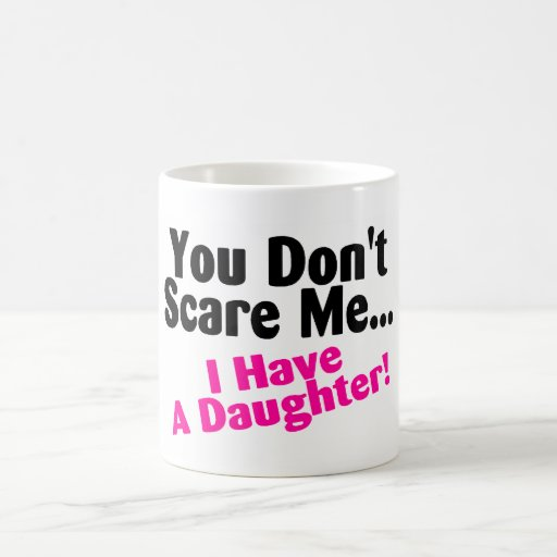 You Dont Scare Me I Have A Daughter Classic White Coffee Mug