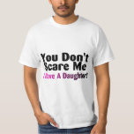 You Dont Scare Me I Have A Daughter T-Shirt