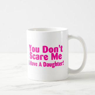 You Dont Scare Me I Have Daughter Coffee Mug
