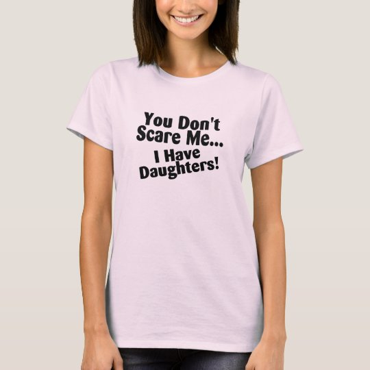 You Dont Scare Me I Have Daughter Tshirt