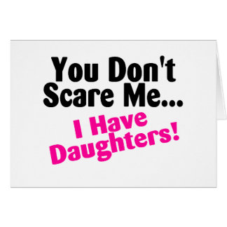 You Dont Scare Me I Have Daughters Card