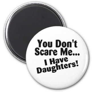 You Dont Scare Me I Have Daughters Fridge Magnets
