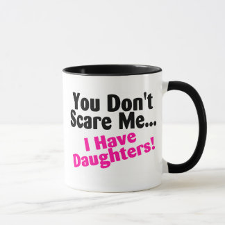 You Dont Scare Me I Have Daughters Mug