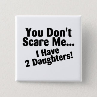 You Dont Scare Me I Have Daughters Pinback Button