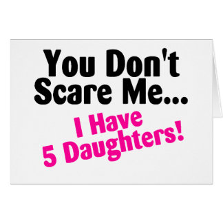 You Dont Scare Me I Have Five Daughters Card