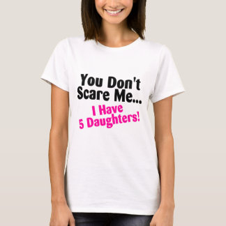 You Dont Scare Me I Have Five Daughters T-Shirt