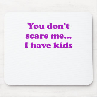 You Dont Scare Me... I Have Kids Mouse Pad