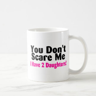 You Dont Scare Me I Have Two Daughters Coffee Mug