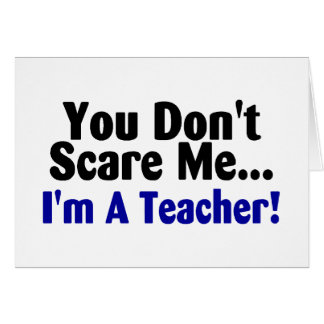 You Dont Scare Me Im A Teacher Greeting Card