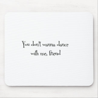 You don't wanna dance with me, friend mouse pad