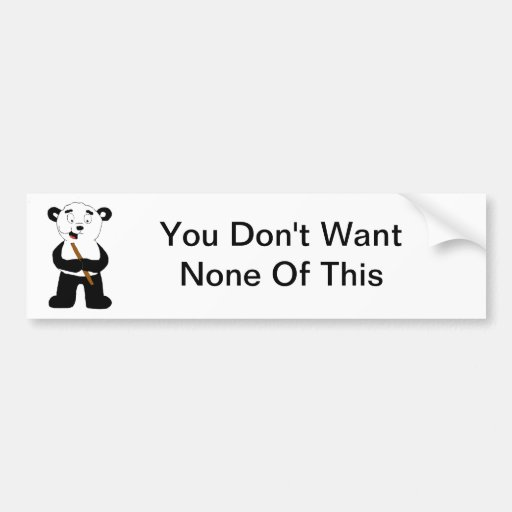 You Don't Want None Of This Bumper Sticker