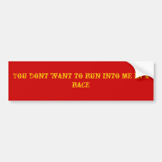 You dont want to run into me in a race car bumper sticker