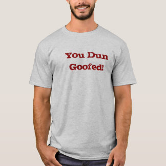 You Dun Goofed! T-Shirt
