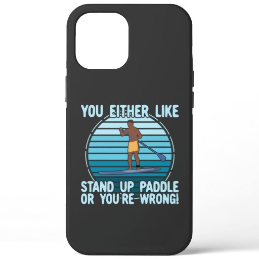 You Either Like Stand Up Paddle Or You're Wrong! iPhone 12 Pro Max Case