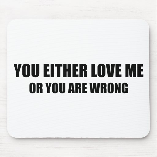 You Either Love Me Or You Are Wrong Mousepads