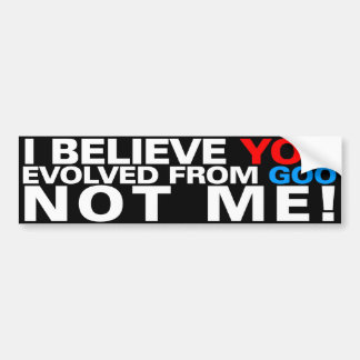 You evolved from goo NOT ME! Bumper Sticker
