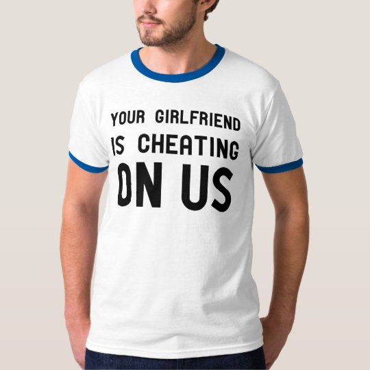 You Girlfriend is Cheating on us T-Shirt