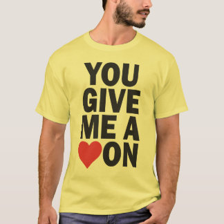 YOU GIVE ME A HEART ON T-Shirt