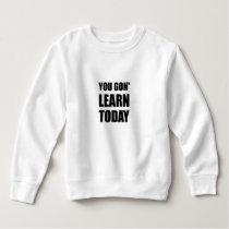 You Gon Learn Today Sweatshirt