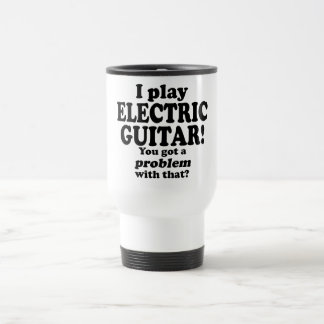 You Got A Problem With That, Electric Guitar Travel Mug