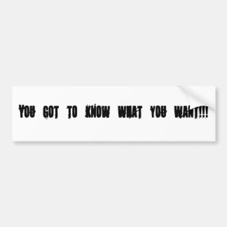You got to know what you want bumper sticker