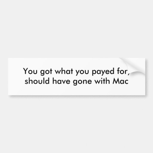 You got what you payed for, should have gone wi... bumper sticker