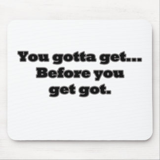You gotta get, Before you get got. Mouse Pad