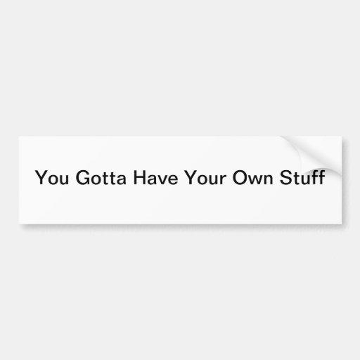 You Gotta Have Your Own Stuff Car Bumper Sticker