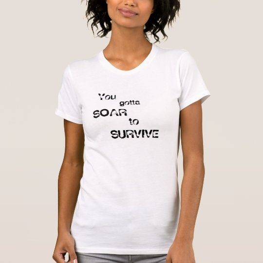 You gotta , SOAR, to SURVIVE, You , gotta T-Shirt