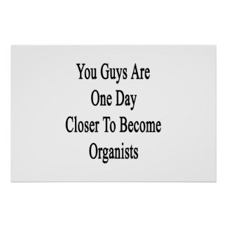 You Guys Are One Day Closer To Become Organists Poster